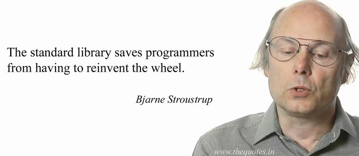 The standard library saves programmers from having to reinvent the wheel.                                           Bjarne Stroustrup