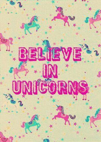 I believe in unicorns...It's real!!! Haha