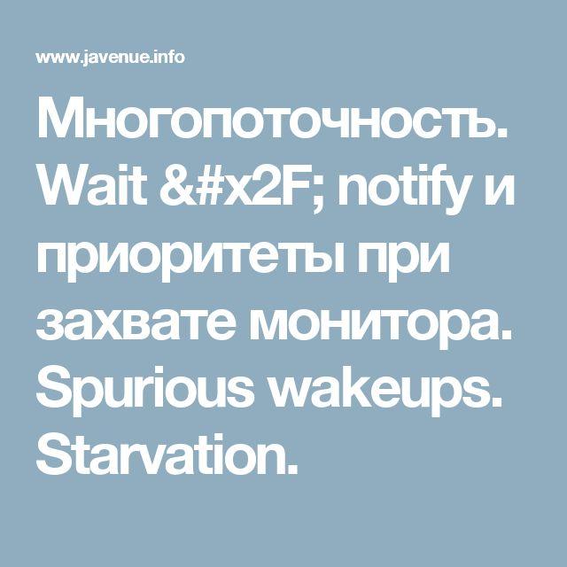 Многопоточность. Wait / notify и приоритеты при захвате монитора. Spurious wakeups. Starvation.