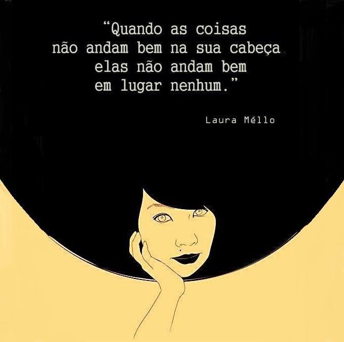 Quando as coisas não andam bem na sua cabeça, elas não andam bem em lugar nenhum (Laura Méllo)