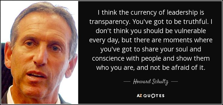 I think the currency of leadership is transparency. You've got to be truthful. I don't think you should be vulnerable every day, but there are moments where you've got to share your soul and conscience with people and show them who you are, and not be afraid of it.