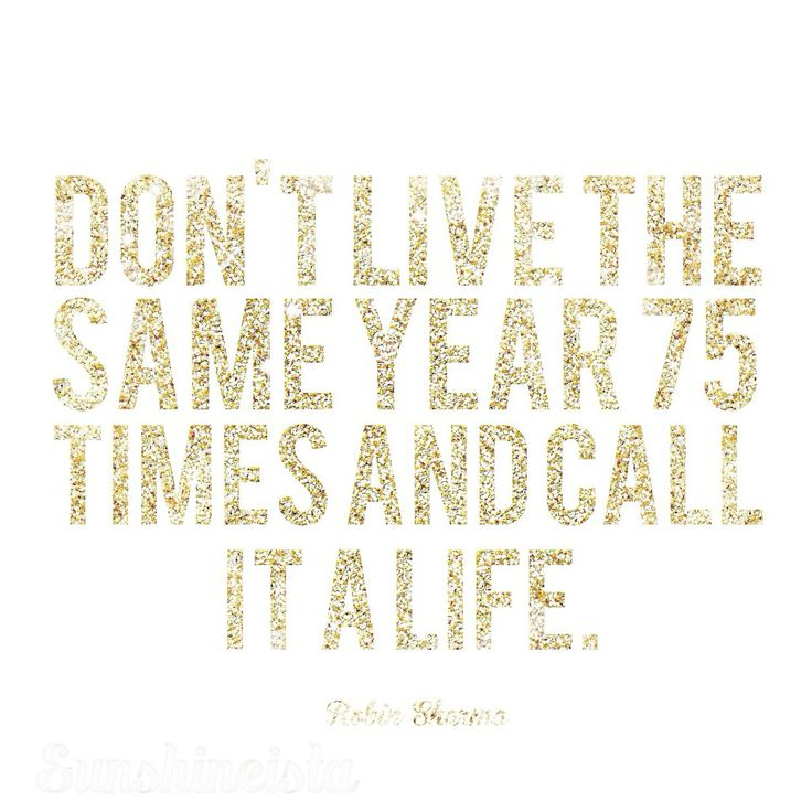 Don T Live The Same Year 75 Times And Call It A Life: 1000+ Robin Sharma Quotes On Pinterest