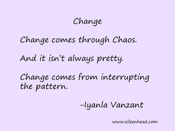 Change comes through Chaos. And it isn't always pretty. Change comes from changing the pattern -Iyanla Vanzant