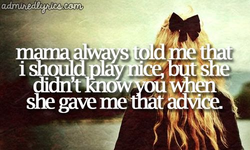 Mama always told me that I should play nice, but she didn't know you when she gave me that advice - Done - The Band Perry