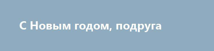С Новым годом, подруга http://holidayes.ru/pozdravlenia/s-novim-godom/132-s-novym-godom-podruga.html  С Новым годом, подруга, желаю тебе новых свершений, замечательных дней побольше, ну и пусть любовь всегда греет твою душу!