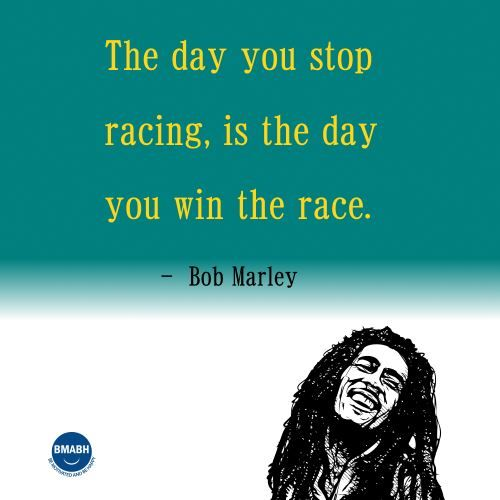 Bob Marley quotes-The day you stop racing is the day you win the race.  #inspirational #Bob Marley #quotes  visit www.bmabh.com for more inspirational quotes. Be Motivated And Be Happy - bmabh.com
