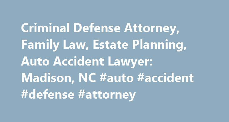 Criminal Defense Attorney, Family Law, Estate Planning, Auto Accident Lawyer: Madison, NC #auto #accident #defense #attorney http://boston.nef2.com/criminal-defense-attorney-family-law-estate-planning-auto-accident-lawyer-madison-nc-auto-accident-defense-attorney/  Representation From a Firm You Can Trust Getting injured in an auto accident is never part of anyone's plan. If you've been hurt in an auto accident. you're probably wondering whether or not you need to hire an attorney. There are…
