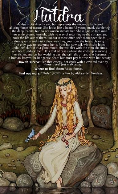 "Huldra. A hulder is a seductive forest creature found in Scandinavian folklore. A multitude of places in Scandinavia are named after the Hulders, often places by legend associated with the presence of the ""hidden folk""."