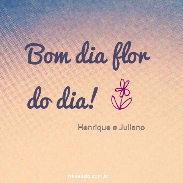 Bom dia flor do dia! - Henrique e Juliano