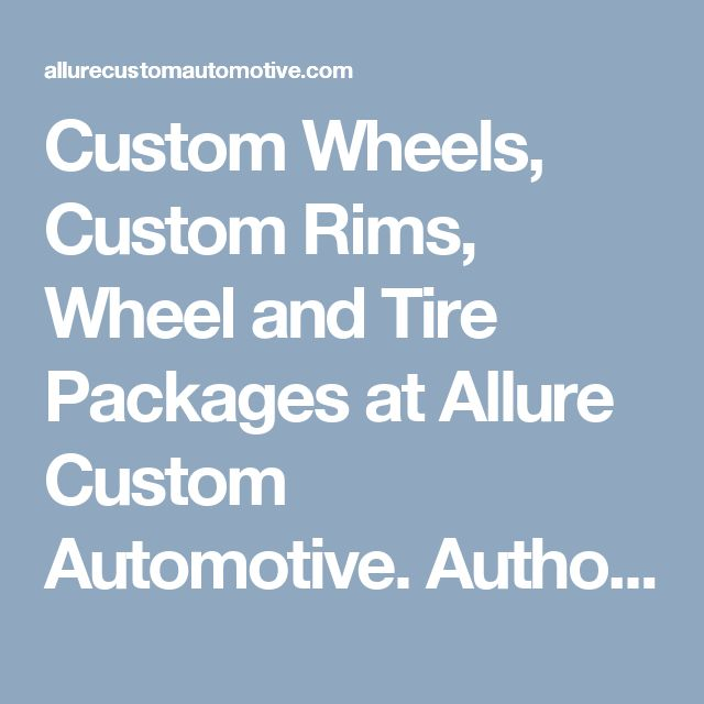 Custom Wheels, Custom Rims, Wheel and Tire Packages at Allure Custom Automotive. Authorized retailer of aftermarket wheels. - Allure Custom Automotive