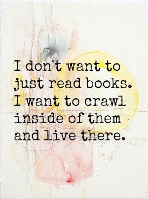 I don't want to just read books. I want to crawl inside of them and live there. #reading #books #quotes