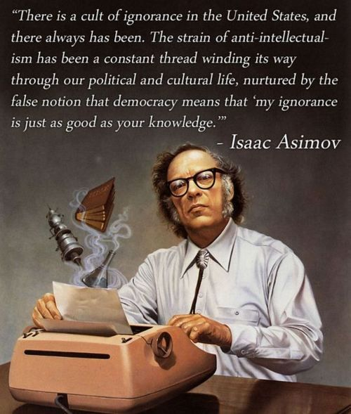 """""""There is a cult of ignorance in the United States, and there always has been.  The strain of anti-intellectualism has been a constant thread winding it's way through our political and cultural life, nurtured by the false notion that democracy means that """"my ignorance is just as good as your knowledge."""" ~ Isaac Asimov"""