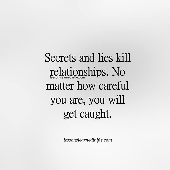 Secret and lies kill relationships. No matter how careful you are, you will get caught. Lessons Learned In Life
