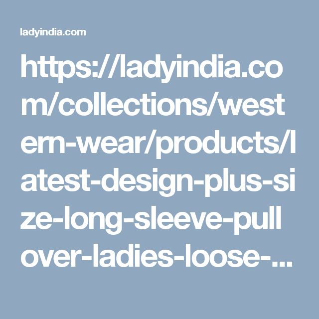 https://ladyindia.com/collections/western-wear/products/latest-design-plus-size-long-sleeve-pullover-ladies-loose-baggy-casual-top-jumper-designer-top