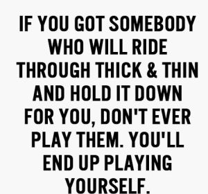 if you got somebody who will ride through thick and thin and hold it down for you, don't ever play them. You'll end up playing yourself