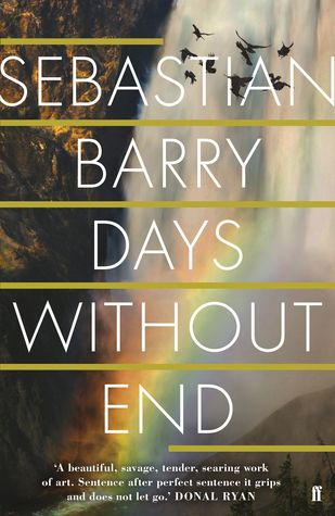 """Days without end"", by Sebastian Barry - Having signed up for the US army in the 1850s, aged barely seventeen, Thomas McNulty and his lover, John Cole, go on to fight in the Indian wars and the Civil War. Having fled terrible hardships, they find these days to be vivid and alive, despite the horrors they both see and are complicit in. However when a young Indian girl comes into their care, the possibility of lasting happiness finally emerges. Trigger warning: one off screen instance of rape."