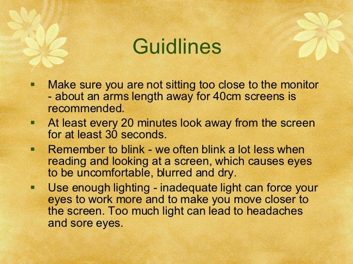 Guidlines Make sure you are not sitting too close to the monitor - about an arms length away for 40cm screens is r...