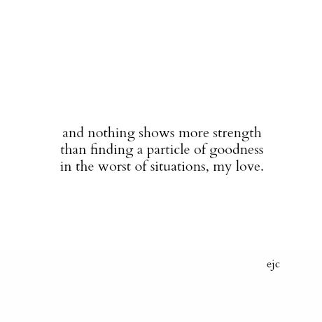 and nothing shows more strength than finding a particle of goodness in the worst of situations, my love.