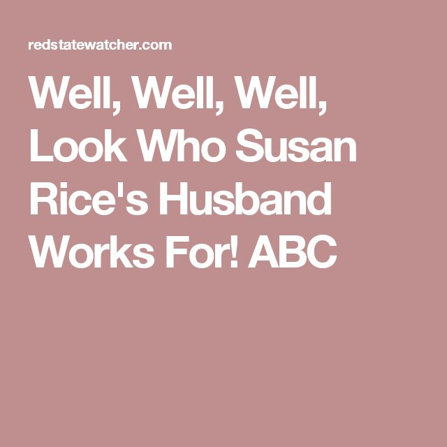 Well, Well, Well, Look Who Susan Rice's Husband Works For! ABC