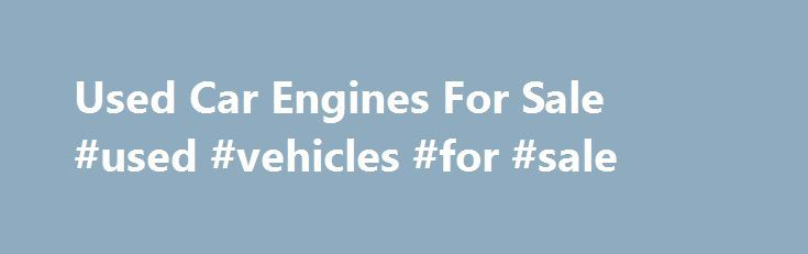 Used Car Engines For Sale #used #vehicles #for #sale http://poland.remmont.com/used-car-engines-for-sale-used-vehicles-for-sale/  #used auto engines # Used Car Engines For Sale Car Motors for Sale in Stock Motor Universe offers quality used motors for sale for all makes and models of vehicles. We're not a third party drop shipper of used engines. What you find are OEM makes that are sold for prices less than competitors online. We sell cheaper than eBay, cheaper than Craigslist and cheaper…