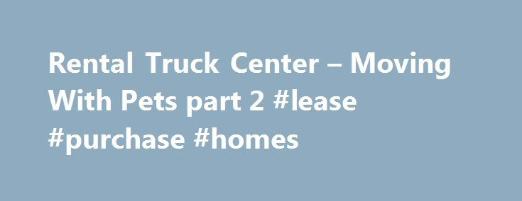Rental Truck Center – Moving With Pets part 2 #lease #purchase #homes http://rentals.nef2.com/rental-truck-center-moving-with-pets-part-2-lease-purchase-homes/  #rental trucks for moving # NEWS! Tips for Truck Rentals Renting a truck to move with can solve so many problems before they even occur, weather and theft are just two of the pitfalls of moving. However, there are a few things to consider before you visit the rental company… Moving With Pets part 2 Moving With Pets part 2 Author…