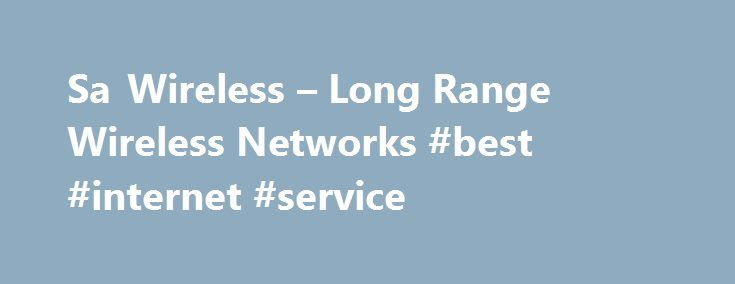 Sa Wireless – Long Range Wireless Networks #best #internet #service http://broadband.nef2.com/sa-wireless-long-range-wireless-networks-best-internet-service/  #wireless isp # Sa Wireless Sa Wireless was the First wireless isp to start in the South. EST 2004 Sa Wireless is a 'Wireless Technology Solutions' company providing wireless solutions to internet connectivity, fixed line telephony and other related connectivity problems encountered by both private individuals and businesses. We pride…