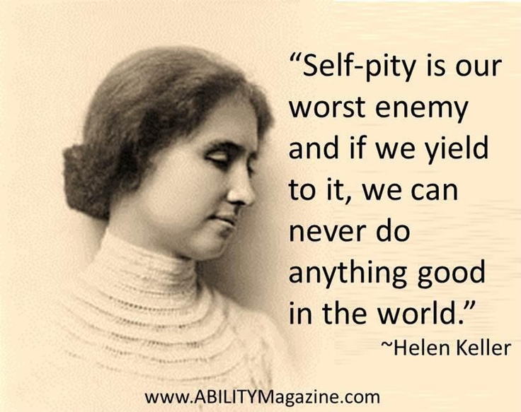 Self-pity is our worst enemy and if we yield to it, we can never do anything good in the world ~ Helen Keller