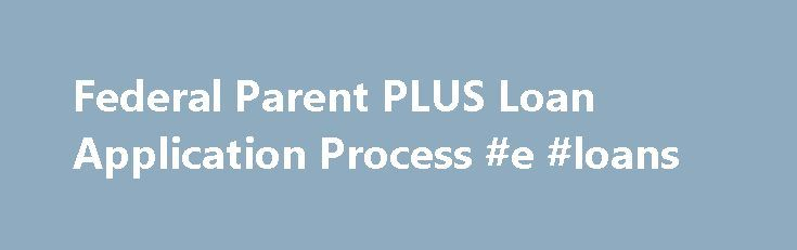 Federal Parent PLUS Loan Application Process #e #loans http://loan.remmont.com/federal-parent-plus-loan-application-process-e-loans/  #apply for a loan online # Federal Parent PLUS Loan Application Process If your school directs you to use StudentLoans.gov, find out how to apply for the Federal Parent PLUS loan below. Application Process Step 1: Submit the FAFSA Families must submit the Free Application for Federal Student Aid (FAFSA) in order to apply for…The post Federal Parent PLUS Loan…