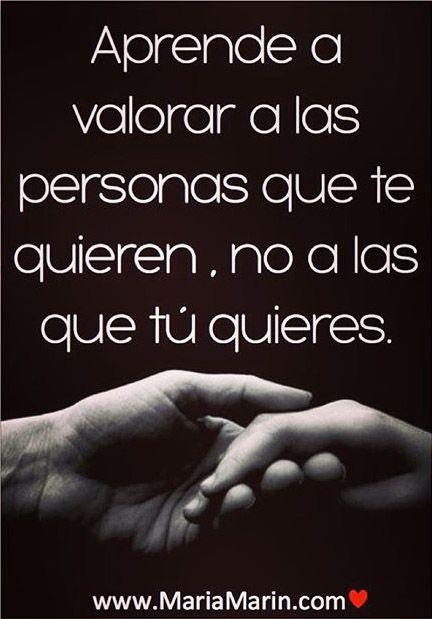 ... Aprende a valorar a las personas que te quieren, no a las que tú quieres.