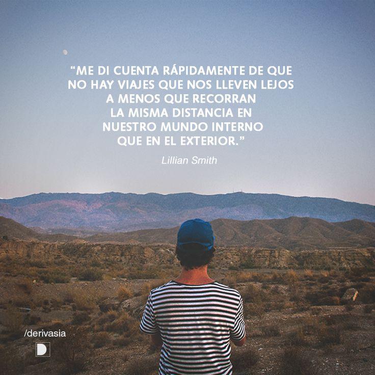 """""""Me di cuenta rápidamente que no hay viajes que nos lleven lejos a menos que se recorra la misma distancia en nuestro mundo interno que en el exterior"""". Lillian Smith"""