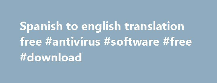 Spanish to english translation free #antivirus #software #free #download http://free.remmont.com/spanish-to-english-translation-free-antivirus-software-free-download/  #spanish to english translation free # Translate any phrase, a sentence or a full text into many languages with one simple click. Master your pronunciation and speaking skills by listening to human-like voices. Free membership, no advertisement advanced translation service with virtual keyboard, spellchecker, dictionary…