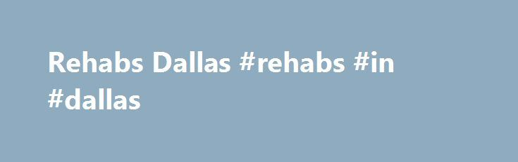 Rehabs Dallas #rehabs #in #dallas http://missouri.remmont.com/rehabs-dallas-rehabs-in-dallas/  # If you or a loved one is struggling with addiction, Rehabs Dallas can help you find the right addiction program to start on the road to recovery. Our team of addiction specialists can help guide you through the process of enrolling in a personalized, comprehensive program tailored for your needs. Rehabs Dallas can take the guesswork out of finding the best treatment options. Given the sheer…