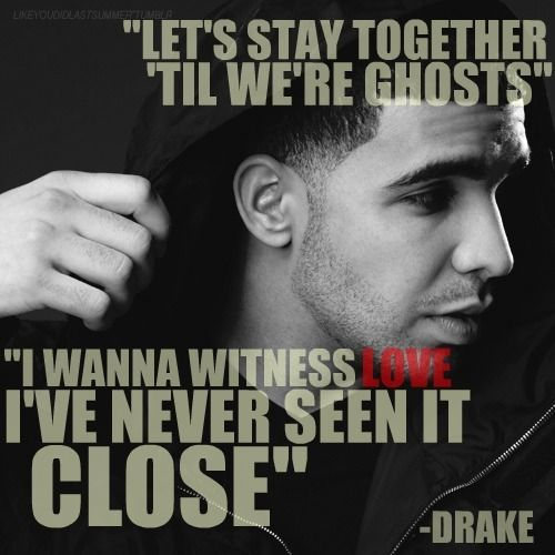 """Let's stay together til we're ghosts. I wanna witness love I've never seen it close."" #Drizzy #Drake #Quotes"