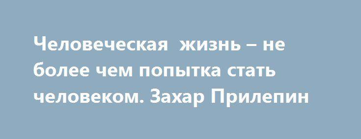 Человеческая жизнь – не более чем попытка стать человеком. Захар Прилепин https://apral.ru/2017/08/24/chelovecheskaya-zhizn-ne-bolee-chem-popytka-stat-chelovekom-zahar-prilepin.html  Порой встречается несколько, пожалуй, вульгарная точка зрения о том, что «нужно быть выше всей этой политики». В сущности, я не против – надо стараться быть хотя бы иногда выше многого, в том числе так называемой «политики»; хотя, конечно, не только ее. Надо быть выше, в числе прочего, неуемного поиска «новых…