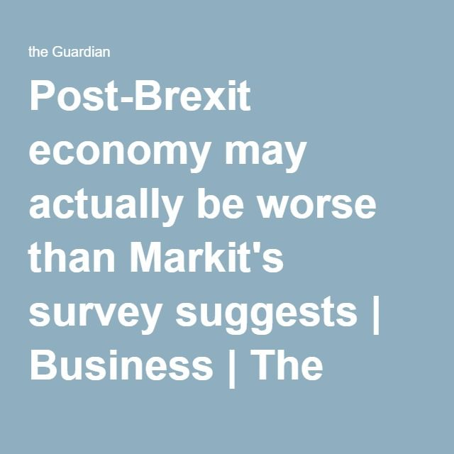 Post-Brexit economy may actually be worse than Markit's survey suggests | Business | The Guardian