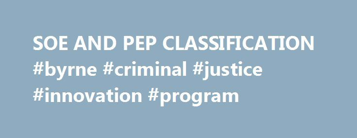 SOE AND PEP CLASSIFICATION #byrne #criminal #justice #innovation #program http://bakersfield.remmont.com/soe-and-pep-classification-byrne-criminal-justice-innovation-program/  # SOE AND PEP CLASSIFICATION Managing and avoiding regulatory, reputational and financial risk is a significant challenge for institutions around the world. Best practice compliance requires close scrutiny of customers, counterparties and partners, especially where these have a connection to some kind of political…
