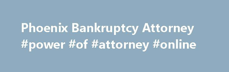 Phoenix Bankruptcy Attorney #power #of #attorney #online http://attorney.remmont.com/phoenix-bankruptcy-attorney-power-of-attorney-online/  #phoenix bankruptcy attorney Phoenix Bankruptcy Attorneys The Phoenix bankruptcy lawyers at Canterbury Law Group are uniquely qualified to represent debtors, creditors, trustees and committees in both personal and commercial bankruptcies. Bankruptcy law provides for the reduction or elimination of certain debts, and can provide a timeline for the…