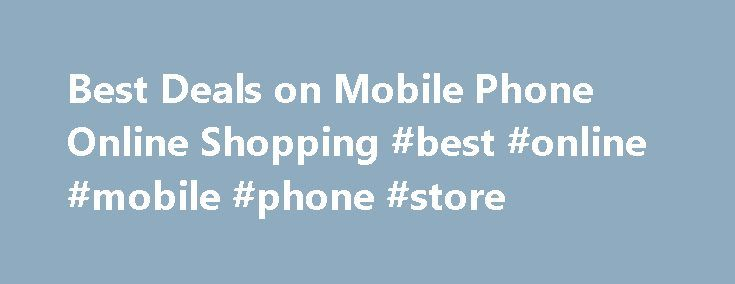 Best Deals on Mobile Phone Online Shopping #best #online #mobile #phone #store http://mobile.remmont.com/best-deals-on-mobile-phone-online-shopping-best-online-mobile-phone-store/  Home » Best Deals on Mobile Phone Online Shopping Today is the world of mobile phones and smartphones. Mobile phone online shopping has now become a craze. According to a recent research, today more people like to shop for mobile phones and smartphones on online shopping sites than physically visiting a store in…