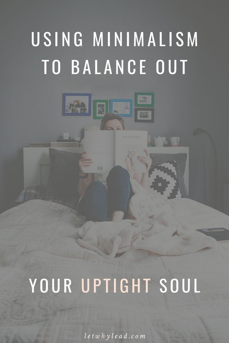 If you spend a lot of time in your own busy head, a simpler life might settle you more than you expect. | Using Minimalism to Balance Out Your Uptight Soul