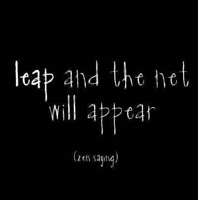 I have been FORCED to do this SOOOO many times and yes.....it appears. Just leap..Leap and the net will appear.  Zen saying :)
