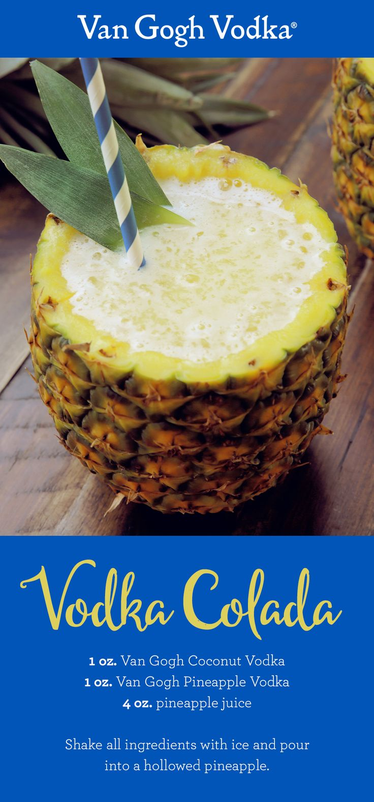 If you like piña coladas, you'll love this Vodka Colada. Shake 1 oz. Van Gogh Coconut Vodka, 1 oz. Van Gogh Pineapple Vodka and pineapple juice. Add to a hollowed out pineapple. Garnish with a pineapple wedge or leaf.