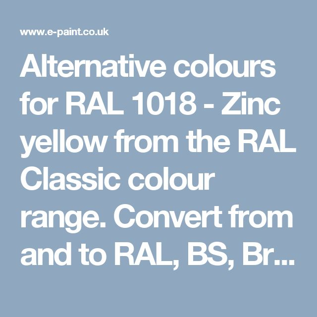 Alternative colours for RAL 1018 - Zinc yellow from the RAL Classic colour range. Convert from and to RAL, BS, British Standard, Pantone, Federal Standard 595C, Australian Standard, AS 2700, Farrow and Ball, Little Greene, Dulux Trade, DIN and NCS colour systems