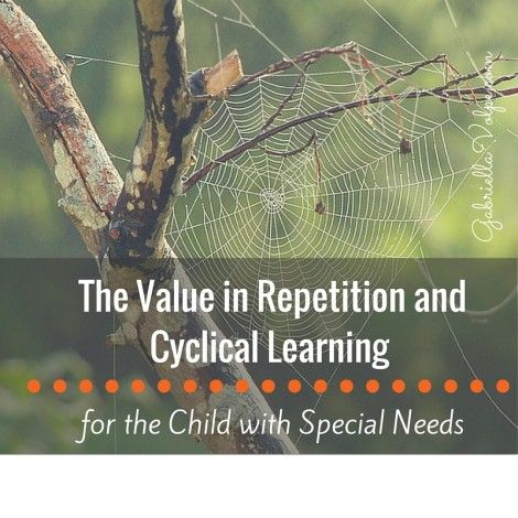 The Value in Repetition and Cyclical Learning for the Child with Special Needs