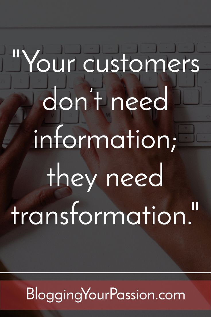 """""""Your customers don't need information; they need transformation."""" http://bloggingyourpassion.com/how-to-turn-your-message-into-a-6-or-7-figure-brand/?utm_campaign=coschedule&utm_source=pinterest&utm_medium=Jonathan%20Milligan%20%7C%20Blogging%20Your%20Passion%20%7C%20Tips%2C%20Strategies%20and%20Ideas&utm_content=How%20to%20Turn%20Your%20Message%20into%20a%206%20or%207%20Figure%20Brand"""