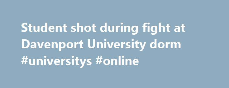 Student shot during fight at Davenport University dorm #universitys #online http://answer.nef2.com/student-shot-during-fight-at-davenport-university-dorm-universitys-online/  # Student shot during fight at Davenport University dorm CALEDONIA TWP. Mich. — A student was shot at Davenport University's W.A. Lettinga main campus Saturday night after a fight inside a university residence hall. The Kent County Sheriff's Office says it was called to the university around 2:30 a.m. and found four…