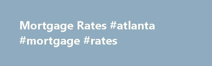 Mortgage Rates #atlanta #mortgage #rates http://mortgage.remmont.com/mortgage-rates-atlanta-mortgage-rates/  #atlanta mortgage rates # Current Mortgage Rates What's in an Interest Rate? Did you know that many factors affect your mortgage rate? Here are just a few examples: In general, your interest rate is based on the level of risk that lenders predict for your loan – that's why so many factors contribute to your individual rate. On top of that, mortgage rates change daily based on market…