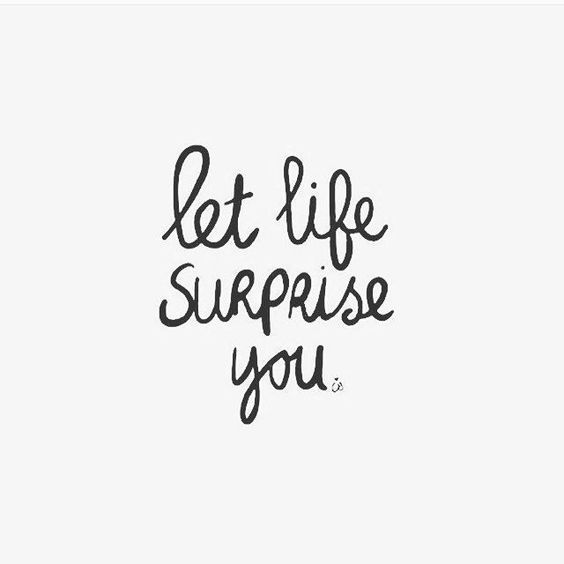 Let life surprise you. Quotes