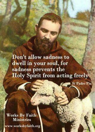 "St. Padre Pio - ""Don't allow sadness to dwell in your soul...."""