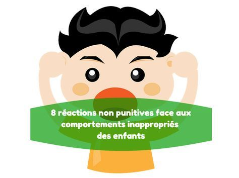 8 réactions non punitives pour réagir aux comportements inappropriés des enfants qui posent problème aux adultes. D'après le livre Éduquer sans punir.