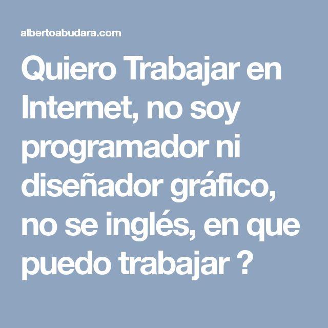 Quiero Trabajar en Internet, no soy programador ni diseñador gráfico, no se inglés, en que puedo trabajar ?